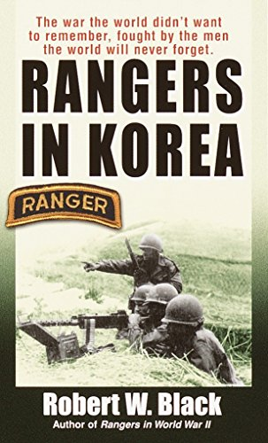 Rangers in Korea: The War the World Didn't Want to Remember, Fought by the Men the World Will Never Forget