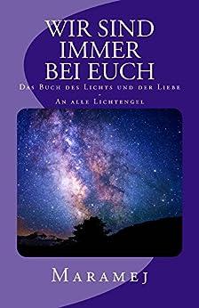 Wir sind immer bei euch - Das Buch des Lichts und der Liebe - An alle Lichtengel