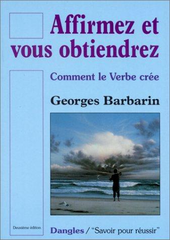 Affirmez et vous obtiendrez : Comment le verbe crée par Georges Barbarin