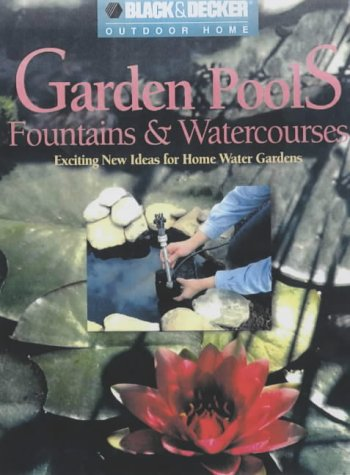 Garden Pools, Fountains and Watercourses: Exciting New Ideas for Home Water Gardens (Black & Decker Outdoor Home Gardening)