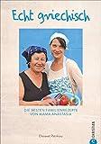 Kochbuch: Echt griechisch. Die besten 70 Familienrezepte von Mama Anastasia. Authentische, mediterrane Küche aus Griechenland. - Elissavet Patrikiou