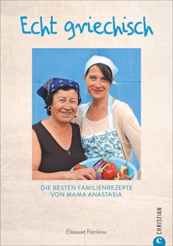 Kochbuch: Echt griechisch. Die besten 70 Familienrezepte von Mama Anastasia. Authentische, mediterrane Küche aus Griechenland.