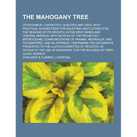 The Mahogany Tree; Its Botanical Character, Qualities and Uses, with Practical Suggestions for Selecting and Cutting It in the Regions of Its Growth,