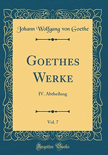 Goethes Werke, Vol. 7: IV. Abtheilung (Classic Reprint)