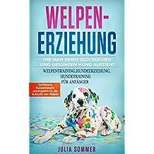 WELPENERZIEHUNG WIE MANN EINEN GLÜCKLICHEN UND GESUNDEN HUND AUFZIEHT: WELPENTRAINING, HUNDEERZIEHUNG, HUNDETRAINING FÜR ANFÄNGER Zertifizierte Hundetrainerin und Expertin für die Aufzucht von Welpen