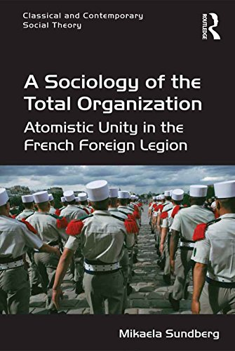 A Sociology of the Total Organization: Atomistic Unity in the French Foreign Legion (Classical and Contemporary Social Theory)
