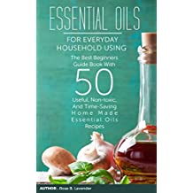 Essential Oils For Everyday Household Using: The Best Beginners Guide Book With 50 Useful, Non-toxic, And Time-Saving Home Made Essential Oils Recipes (English Edition)