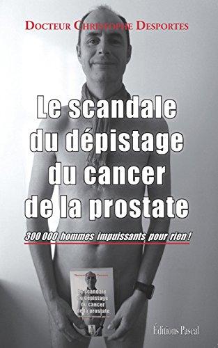 Le scandale du dépistage du cancer de la prostate : 300 000 hommes impuissants pour rien ! par Christophe Desportes