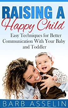 Raising a Happy Child: Easy Techniques for Better Communication With Your Baby and Toddler (English Edition) par [Asselin, Barb]