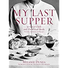 My Last Supper: 50 Great Chefs and Their Final Meals: Portraits, Interviews and Recipes