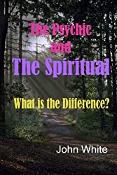 The Psychic and the Spiritual - What Is the Difference? by John White (2015-05-11)
