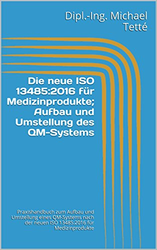 Die neue ISO 13485:2016 für Medizinprodukte; Aufbau und Umstellung des QM-Systems: Praxishandbuch zum Aufbau und Umstellung eines QM-Systems nach der neuen ISO 13485:2016 für Medizinprodukte