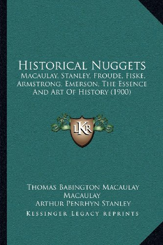 Historical Nuggets: Macaulay, Stanley, Froude, Fiske, Armstrong, Emerson, the Essence and Art of History (1900)