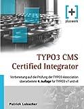 TYPO3 CMS Certified Integrator: Vorbereitung auf die Prüfung der TYPO3 Association (überarbeitete 4. Auflage für TYPO3 v7 und v8)
