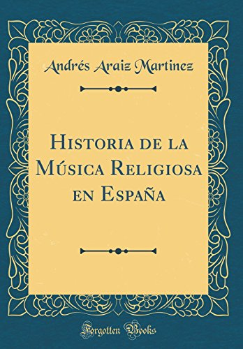 Historia de la Música Religiosa en España (Classic Reprint) por Andrés Araiz Martinez