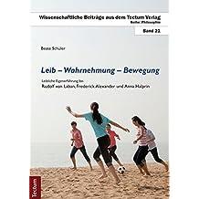 Leib – Wahrnehmung – Bewegung: Leibliche Eigenerfahrung bei Rudolf von Laban, Frederick Alexander und Anna Halprin (Wissenschaftliche Beiträge aus dem Tectum-Verlag / Philosophie)