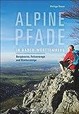 Alpine Pfade in Baden-Württemberg. Bergtouren, Felsenwege und Klettersteige. Ein Wanderführer für das wilde Baden-Württemberg. Herausforderungen für Könner und Neugierige.