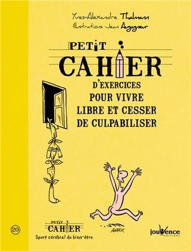 Petit cahier d'exercices pour vivre libre et cesser de culpabiliser par Yves-Alexandre Thalmann, Jean Augagneur