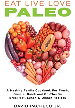 EAT LIVE LOVE PALEO: A Healthy Family Cookbook for Fresh, Simple, Quick and On-The-Go Breakfast, Lunch & Dinner Recipes (English Edition) par [Pacheco Jr, David]