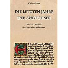 Die letzten Jahre der Andechser: Macht und Schicksal einer bayerischen Adelsdynastie