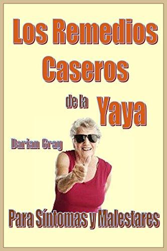 Los Remedios Caseros de la Yaya. Para Sintomas y Malestares. Medicina Casera. Remedios de la Abuela: Para Síntomas y Malestares. Medicina Natural por Darian Gray