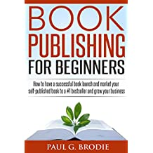 Book Publishing for Beginners: How to have a successful book launch and market your self-published book to a #1 bestseller and grow your business (Paul ... Publishing Series Book 1) (English Edition)