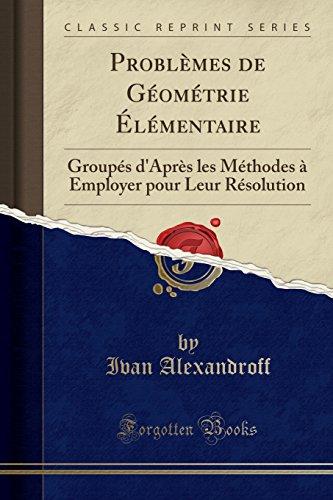 Problèmes de Géométrie Élémentaire: Groupés d'Après Les Méthodes À Employer Pour Leur Résolution (Classic Reprint)