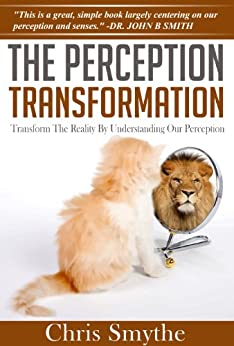 The Perception Transformation: How to Transform The Reality By Understanding Our Perception by [Smythe, Chris]