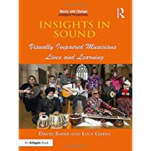 Insights in Sound: Visually Impaired Musicians' Lives and Learning (Music and Change: Ecological Perspectives)