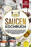 Saucen Kochbuch: Das große Saucen Kochbuch für jeden Anlass. Über 80 Rezepte für Fonds, klassische Saucen, ausgefallene Saucen, asiatische Saucen, Chutneys, ... Mojos, Dips, Salatsaucen und Dessertsaucen.