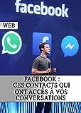 Facebook : Ces contacts qui ont accès à vos conversations (Piratage, Sécurité, Mot De Passe, Internet, Hackers, Web) (French Edition)
