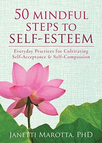 50 Mindful Steps to Self-Esteem: Everyday Practices for Cultivating Self-Acceptance and Self-Compassion by Janetti Marotta PhD (2013-12-01)