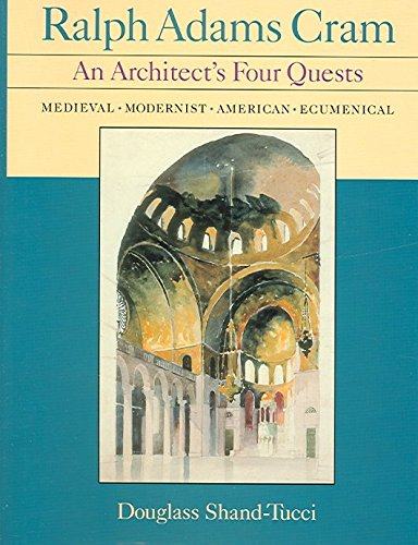 [Ralph Adams Cram: An Architect's Four Quests-medieval, Modernist, American, Ecumenical] (By: Douglass Shand-Tucci) [published: August, 2005]