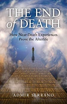 The End of Death: How Near-Death Experiences Prove the Afterlife par [Serrano, Admir]