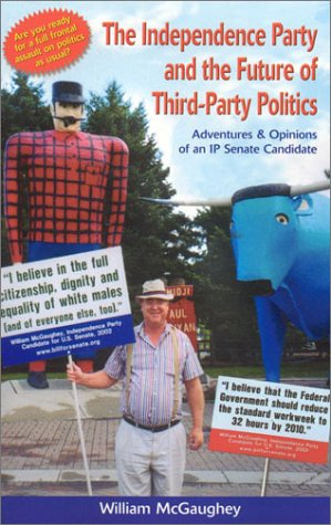The Independence Party and the Future of Third-Party Politics: Adventures & Opinions of and Ip Senate Candidate por William McGaughey