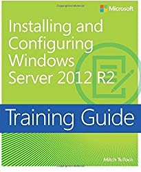 Installing and Configuring Windows Server® 2012 R2: Training Guide