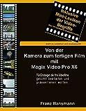 Von der Kamera zum fertigen Film mit Magix Video Pro X6: Für Einsteiger, die ihre Filme gekonnt bearbeiten und präsentieren wollen.