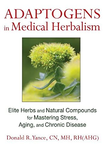 Adaptogens in Medical Herbalism: Elite Herbs and Natural Compounds for Mastering Stress, Aging, and Chronic Disease by Donald R. Yance CN MH RH(AHG) (2013-09-21)