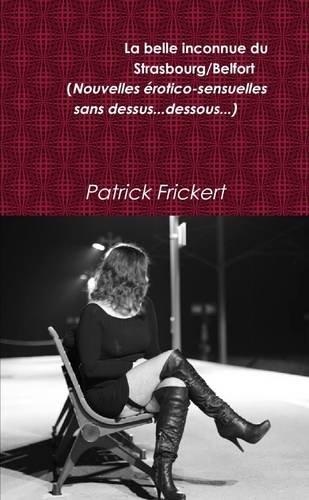 La Belle Inconnue Du Strasbourg/Belfort (Nouvelles Erotico-Sensuelles) par Patrick Frickert