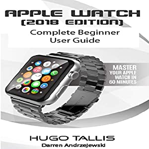 Apple Watch 2018 Complete Beginner User Guide: Master Your