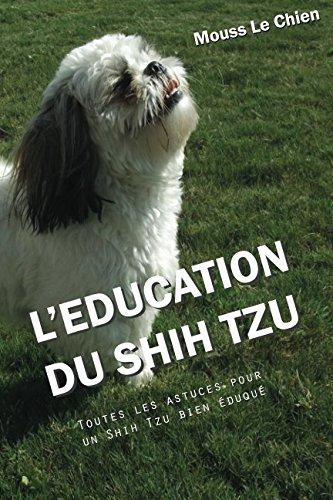 L'EDUCATION DU SHIH TZU: Toutes les astuces pour un Shih Tzu bien éduqué par Mouss Le Chien