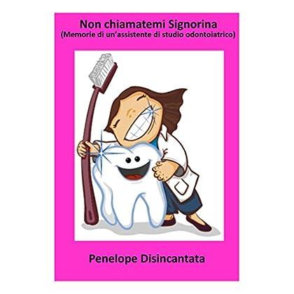 Non Chiamatemi Signorina. Memorie Di Un'assistente Di Studio Odontoiatrico