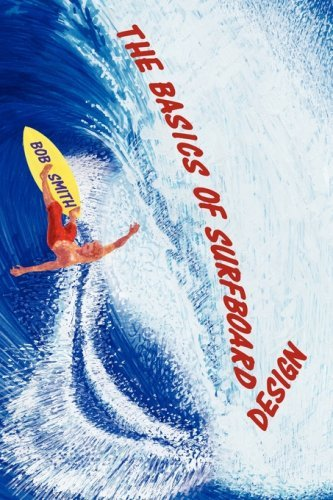 The Basics of Surfboard Design: Know Surfing and Surf Better by Understanding the Surfboard Shape; Key to Surfboard Shaping and Construction, or An Illustrated Guide for Surfers, Shapers, Enthusiasts by Bob Smith (2008-10-14)