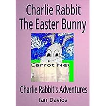 Charlie Rabbit - The Easter Bunny (Charlie Rabbit's Adventures Book 4)