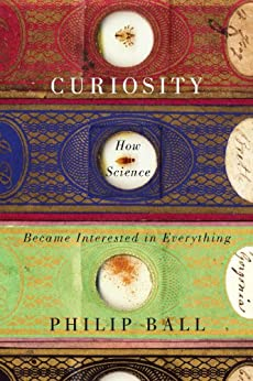 Curiosity: How Science Became Interested in Everything (English Edition) di [Ball, Philip]