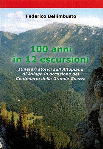 100 anni in 12 escursioni. Itinerari storici sull'Altopiano di Asiago in occasione della Grande Guerra