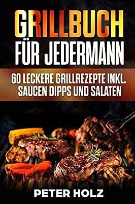 Grillbuch für Jedermann: 60 leckere Grillrezepte inkl. Saucen Dipps und Salate