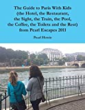 The Guide to Paris With Kids (the Hotel, the Restaurant, the Sight, the Train, the Pool, the Coffee, the Toilets and the Rest) from Pearl Escapes 2011