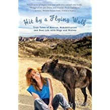 Hit by a Flying Wolf: True Tales of Rescue, Rehabilitation and Real Life with Dogs and Wolves (English Edition)