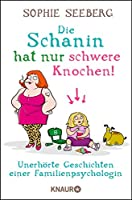 Die Schanin hat nur schwere Knochen!: Unerhörte Geschichten einer Familienpsychologin